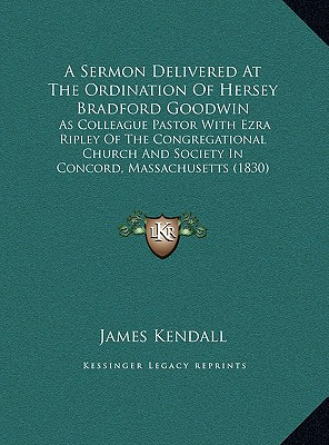 A   Sermon Delivered at the Ordination of Hersey Bradford Goodwin: As Colleague Pastor with Ezra Ripley of the Congregational Church and Society in Co by James Kendall [Hardcover]